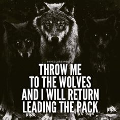 throw me to the wolves and i will come back leading the pack - Pesquisa Google