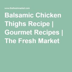 Balsamic Chicken Thighs Recipe | Gourmet Recipes | The Fresh Market