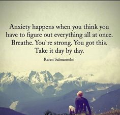 Anxiety Happen When You Think You Have To Figure Out Everything All At Once. You're Strong. You Got This. Take It Day By Day life quotes life life quotes and sayings life inspiring quotes life image quotes Life Quotes Love, Great Quotes, Remember Quotes, Peace Quotes, Time Quotes, Attitude Quotes, Daily Quotes, Positive Quotes, Motivational Quotes