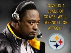 """Give us a blade of grass, we'll defend it, or attack it."" -Mike Tomlin"