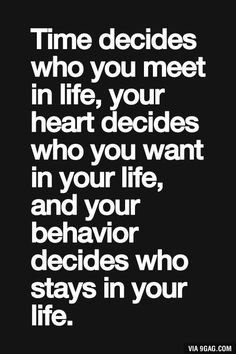 Time decides who you meet in life... (Not always true--sometimes my behavior doesn't matter; someone decides not to stay in my life--not my choice)