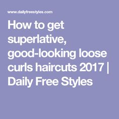 How to get superlative, good-looking loose curls haircuts 2017 | Daily Free Styles