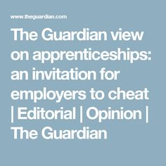 The Guardian view on apprenticeships: an invitation for employers to cheat | Editorial | Opinion | The Guardian