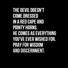 the devil doesnt come dressed in a red cape and pointy horns....