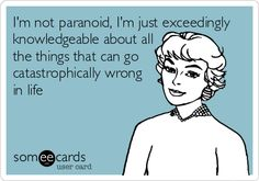I'm not paranoid, I'm just exceedingly knowledgeable about all the things that can go catastrophically wrong in life.