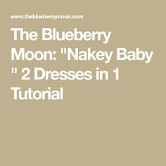 "The Blueberry Moon: ""Nakey Baby "" 2 Dresses in 1 Tutorial"