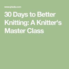 30 Days to Better Knitting: A Knitter's Master Class