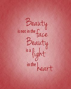 Beauty is not in the face, beauty is a light in the heart