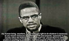 """""""Any human being, anywhere, is well within his right to do whatever is necessary, by any means necessary, to protect his life and property, especially in a country where the federal government itself has proven that it is either unable to unwilling to protect the lives and property of those human beings.""""  ~ Malcolm X"""