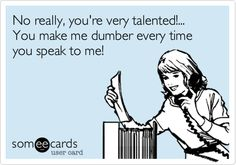 No really, you're very talented!... You make me dumber every time you speak to me!