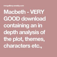 Macbeth - VERY GOOD download containing an in depth analysis of the plot, themes, characters etc.,