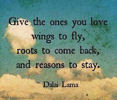 giv dem, du elsker, vinger til at flyve, rødder til at vende hjem og grunde til at blive - Dalai Lama