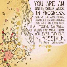 """""""You are an unfinished work in progress.  One of the good things about life's challenges.  You get to find out that you're capable of being far more than you ever though possible."""""""