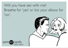 Funny Flirting Ecard: Will you have sex with me? Breathe for 'yes' or lick your elbow for 'no'.