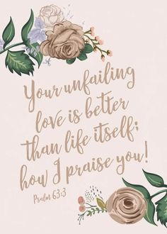 Your unfailing love is better than life itself; how I praise you! Psalm The lovingkindness of God is His mercy. That love, that will to bless, that desire of God to bring his people to the highest glory and perfection, is better than life. Bible Verses Quotes, Bible Scriptures, Psalms Verses, Psalms Quotes, Psalm 63 3, Affirmations, Praise God, Spiritual Inspiration, God Is Good