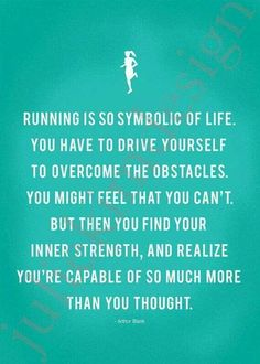 Running is so symbolic of life. You have to drive yourself to overcome the obstacles. You might feel that you can't. But then you find your inner strength, and realize yo're capable of so much more.