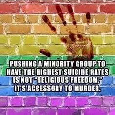 """Pushing a minority group to have the highest suicide rates is not 'religious freedom', it's accessory to murder."""