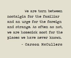 """""""We are torn between nostalgia for the familiar and urge for the foreign and strange."""" ~ Carson McCullers"""