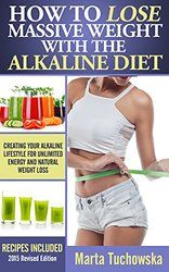 How to Lose Massive Weight with the Alkaline Diet: Creating Your Alkaline Lifestyle for Unlimited Energy and Natural Weight Loss (Alkaline Diet Lifestyle, Alkaline Diet, Detox Diet Book 1)