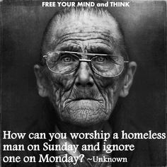 "Excellent: How can you worship a homeless man on Sunday & ignore one on Monday?""  Whatsoever you do to the least of these, you do to me."