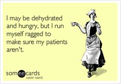Funny Workplace Ecard: I may be dehydrated and hungry, but I run myself ragged to make sure my patients aren't.
