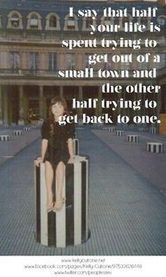 """""""I say that half your life is spent trying to get out of a small town and the other half trying to get back to one."""" -Kelly Cutrone"""