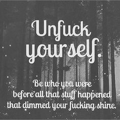 Unfuck yourself: Be who you were before all that stuff happened that dimmed your fucking shine.