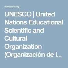 UNESCO | United Nations Educational Scientific and Cultural Organization (Organización de las NU para la Educación, la Ciencia y la Cultura).