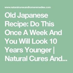 Old Japanese Recipe: Do This Once A Week And You Will Look 10 Years Younger | Natural Cures And Home Remedies