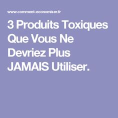 3 Produits Toxiques Que Vous Ne Devriez Plus JAMAIS Utiliser.