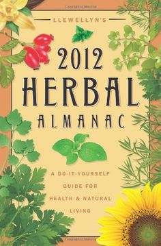 Llewellyn's 2012 Herbal Almanac: A Do-it-Yourself Guide for Health  Natural Living (Annuals - Herbal Almanac)