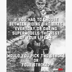 If you had to decide between riding dirtbikes everyday or dating supermodels for the rest of your life. Would you pick 2 strokes or 4 strokes? Dirtbike Memes, Motocross Quotes, Dirt Bike Quotes, Motorcycle Memes, Motorcycle Dirt Bike, Racing Quotes, Biker Quotes, Dirt Biking, Motocross Funny