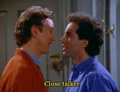 Aaron is a close-talker: a person who stands unusually close to others when speaking to them. I hate close talkers.