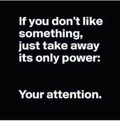 if you dont like something just take away its only power. your attention.