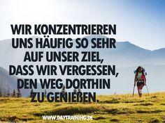 ..Wir konzentrieren uns häufig so sehr auf unsere Ziele, dass wir vergessen, den Weg dorthin zu genießen!!!
