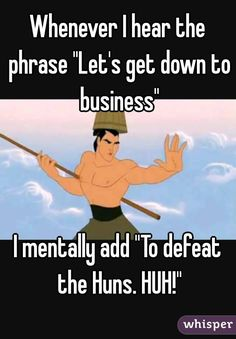 """Whenever I hear the phrase """"Let's get down to business""""    I mentally add """"To defeat the Huns. HUH!"""""""