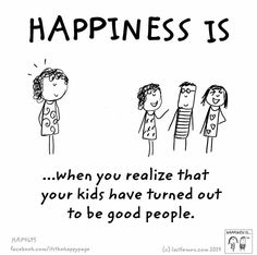 Happiness is when you find out that your children have been raised to be good people
