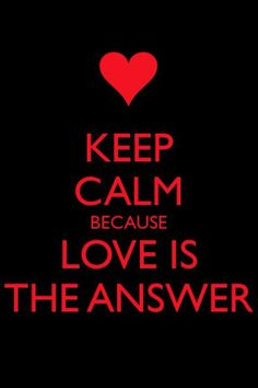Keep calm because love is the answer. Learn how to make this a reality by taking a Peaceful Self Real Love Retreat. www.PeacefulSelfRetreats.com