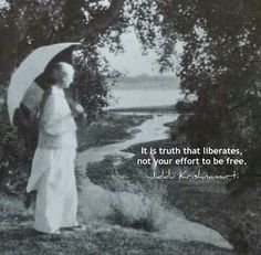 It is truth that liberates not your effort to be free.