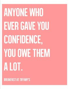 Anyone who ever gave you confidence, you owe them a lot. ~ Breakfast at Tiffany's TRUTH!