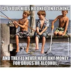 They'll never be able to afford drugs when they're addicted to fishing!!