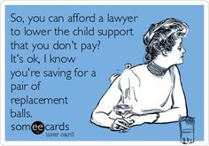 Free, Family Ecard: So, you can afford a lawyer to lower the child support that you don't pay? It's ok, I know you're saving for a pair of replacement balls.