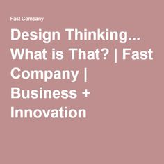 Design Thinking... What is That? | Fast Company | Business + Innovation