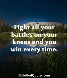 Fight all your battles on your knees and you win every time.  http://biblegodquotes.com/fight-all-your-battles-on-your-knees/