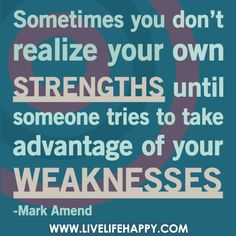 Sometimes you don't realize your own strengths until someone tries to take advantage of your weaknesses.
