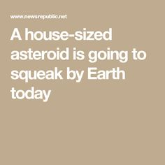 A house-sized asteroid is going to squeak by Earth today
