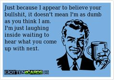 Rottenecards - Just because I appear to believe your bullshit, it doesn't mean I'm as dumb as you think I am. I'm just laughing inside waiting to hear what you come up with next. True Quotes, Words Quotes, Funny Quotes, Sayings, You Funny, Hilarious, Funny Stuff, Istp Personality, Haha So True