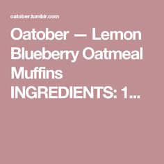 Oatober — Lemon Blueberry Oatmeal Muffins INGREDIENTS: 1...