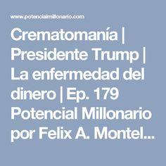 Crematomanía | Presidente Trump | La enfermedad del dinero | Ep. 179 Potencial Millonario por Felix A. Montelara – The Potential Millionaire Blog and Podcast Potencial Millonario