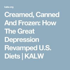 Creamed, Canned And Frozen: How The Great Depression Revamped U.S. Diets | KALW